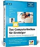 Das Computerlexikon für Einsteiger: Computer, Internet, Smartphone von A-Z. Alle Begriffe aus der...