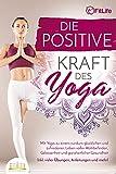 Die positive Kraft des Yoga: Mit Yoga zu einem rundum glücklichen und zufriedenen Leben voller...